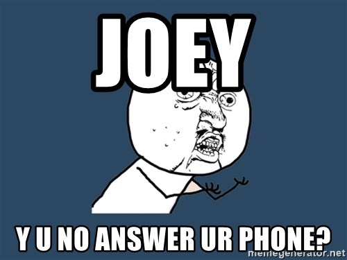Y U No - jOEY y u no answer ur phone?