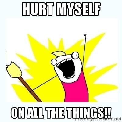 All the things - hurt myself on all the things!!