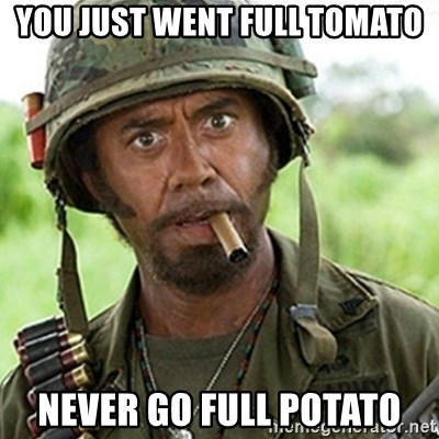 Tropic Thunder Downey - you just went full tomato never go full potato