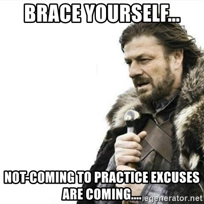Prepare yourself - Brace Yourself... Not-coming to practice excuses are coming....