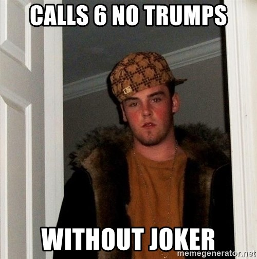 Scumbag Steve - Calls 6 no trumps without joker