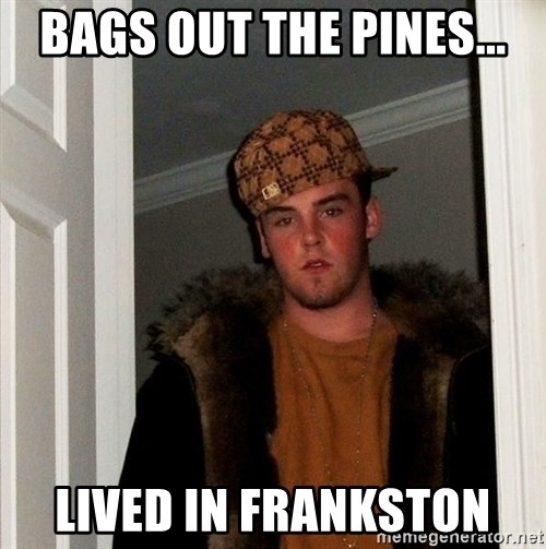 Scumbag Steve - Bags out THE PINES... Lived in frankston