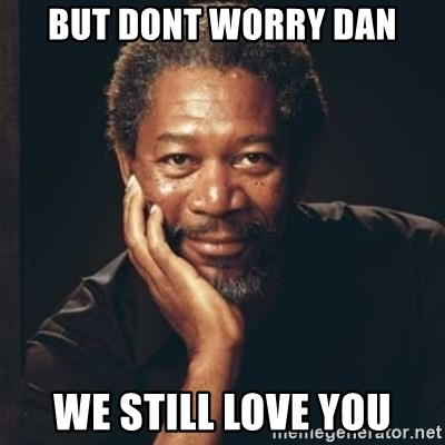 Morgan Freeman - but dont worry dan we still love you