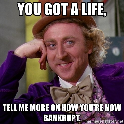 Willy Wonka - You got a life, tell me more on how you're now bankrupt.