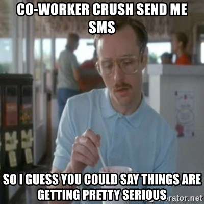 Pretty serious - co-worker crush send me sms so i guess you could say things are getting pretty serious