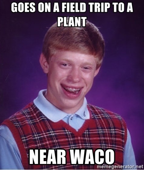 Bad Luck Brian - goes on a field trip to a plant near waco