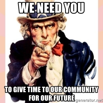 we need you - WE NEED YOU TO GIVE TIME TO OUR COMMUNITY FOR OUR FUTURE