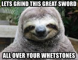 Sexual Sloth - Lets grind this Great Sword All over your whetstones