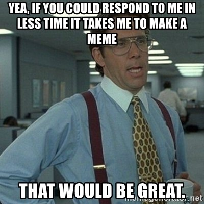 Yeah that'd be great... - Yea, if you could respond to me in less time it takes me to make a meme That would be great.