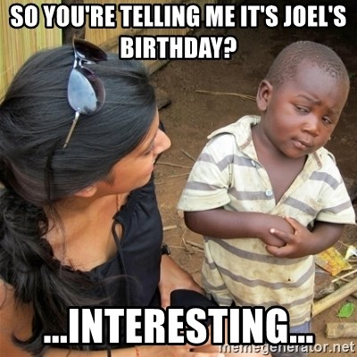 So You're Telling me - so you're telling me it's joel's birthday? ...Interesting...