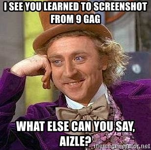Willy Wonka - I see you learned to screenshot from 9 gag What else can you say, Aizle?