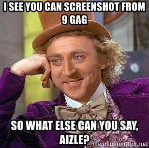 Willy Wonka - I see you can screenshot from 9 gag So what else can you say, Aizle?