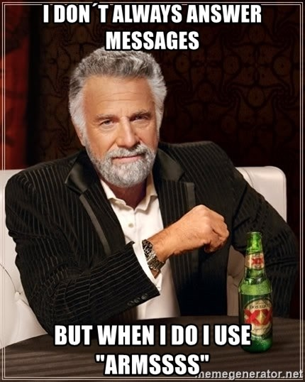 "The Most Interesting Man In The World - I DON´T ALWAYS ANSWER MESSAGES BUT WHEN I DO I USE ""ARMSSSS"""