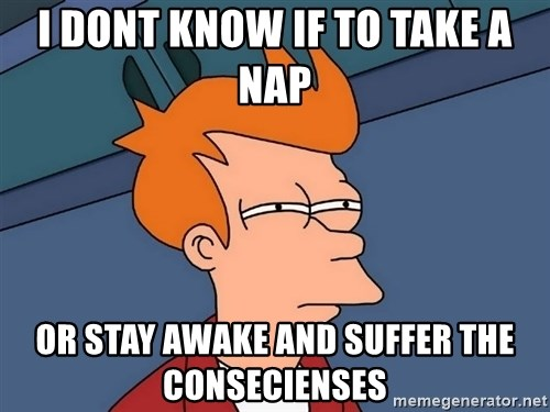 Futurama Fry - I DONT KNOW IF TO TAKE A NAP OR STAY AWAKE AND SUFFER THE CONSECIENSES