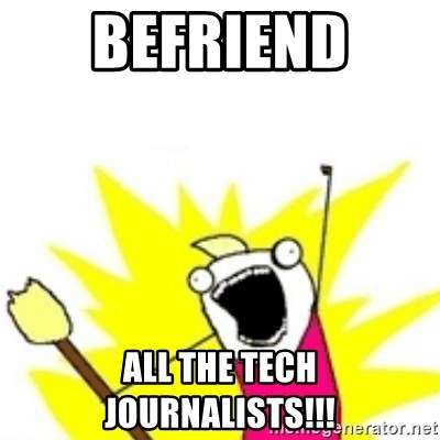 x all the y - befriend  all the tech journalists!!!