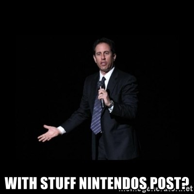 what's the deal? Seinfeld -  with stuff nintendos post?