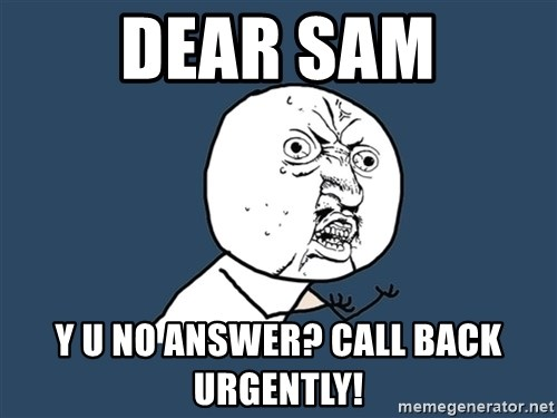Y U No - Dear sam y u no answer? call back urgently!
