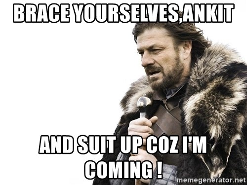 Winter is Coming - Brace yourselves,Ankit  and suit up coz i'm coming !