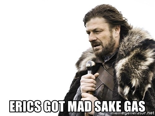 Winter is Coming -  Erics got mad sake gas
