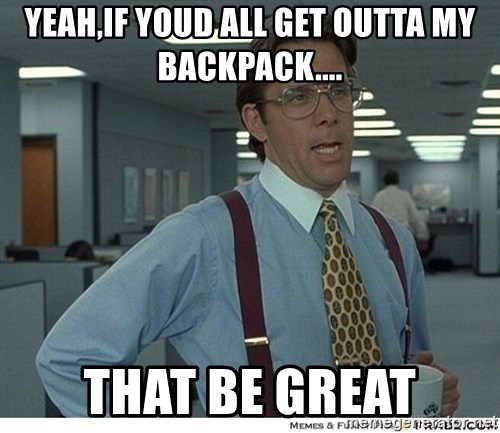 Yeah If You Could Just - yeah,if youd all get outta my backpack.... that be great