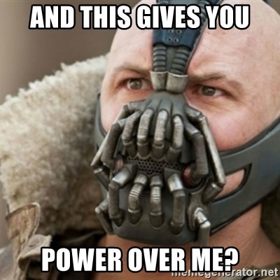 Bane - and this gives you power over me?