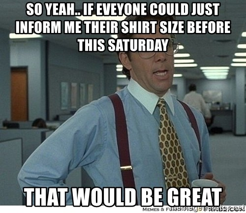 That would be great - So yeah.. if eveyone could just inform me their shirt size before this saturday That would be great