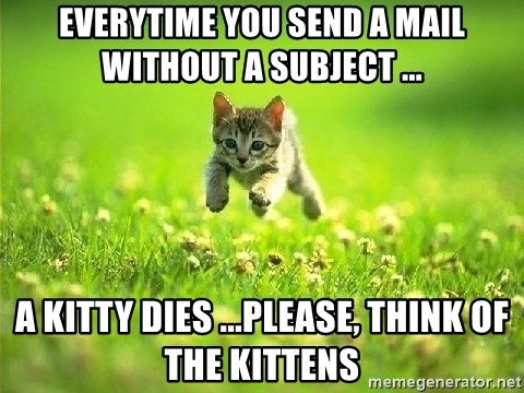 God Kills A Kitten - everytime you send a mail without a subject ... A Kitty dies ...please, think of the kittens