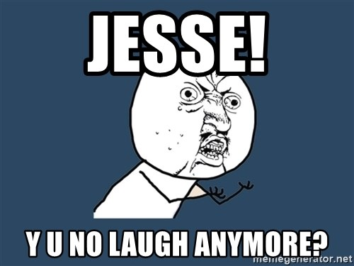Y U No - jesse! y u no laugh anymore?