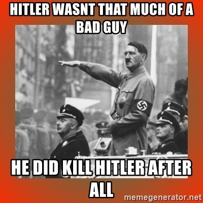 Heil Hitler - Hitler wasnt that much of a bad guy he did kill hitler after all