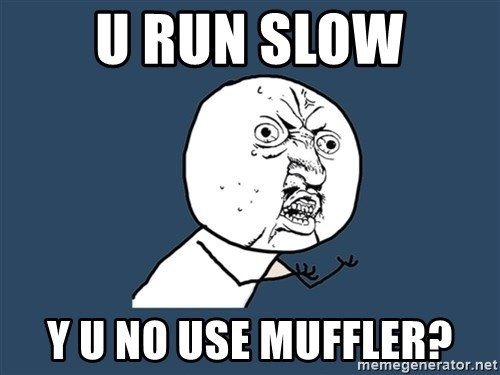 Y U No - u run slow y u no use muffler?