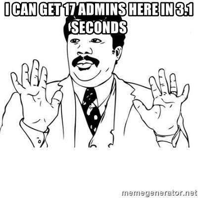 neil degrasse tyson reaction - i can get 17 admins here in 3.1 seconds