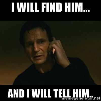 liam neeson taken - I WILL FIND HIM... AND I WILL TELL HIM..