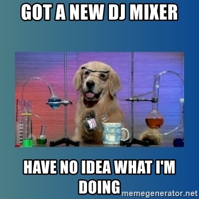 Chemistry Dog - Got a new dj mixer have No idea what i'm doing