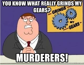Grinds My Gears Peter Griffin - You know what really grinds my gears? murderers!