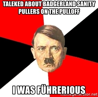 Advice Hitler - Taleked about Badgerland Sanity Pullers on the PullOff I was FÜhrerious