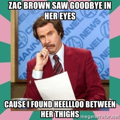 anchorman - Zac brown saw goodbye in her eyes Cause i found heEllloo between her thighs