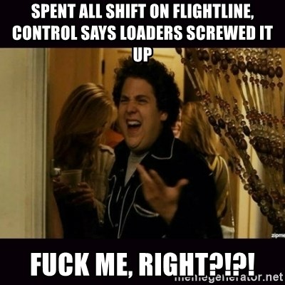 fuck me right jonah hill - SpenT all shift on flightliNe, control says loaders screwed it up Fuck me, right?!?!