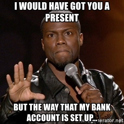 Kevin Hart - I would have got you a present But the way that my bank account is set up...