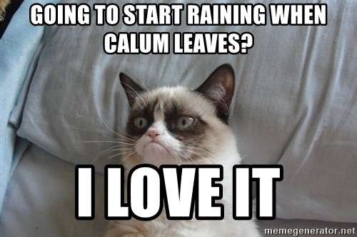 Grumpy cat 5 - Going to start raining when calum leaves? I love it