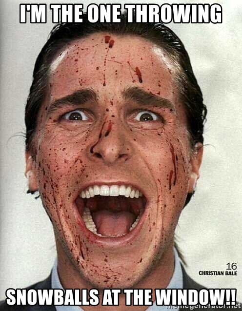 american psycho - I'm the one throwing snowballs at the window!!
