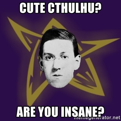 advice lovecraft  - Cute Cthulhu? Are you Insane?