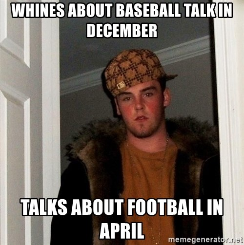 Scumbag Steve - WHINES ABOUT BASEBALL TALK IN DECEMBER TALKS ABOUT FOOTBALL IN APRIL