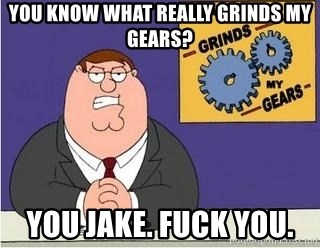Grinds My Gears Peter Griffin - You know what really grinds my gears? You Jake. Fuck you.