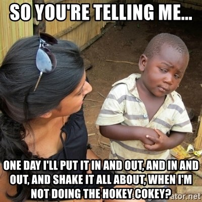 skeptical black kid - So you're tElliNg me... One day I'll put it in and out, and in and out, and sHAke it all about, when I'm not doing the hoKey cokey?