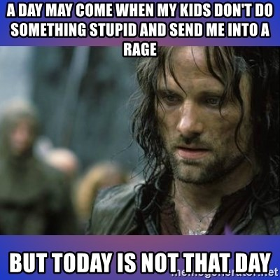 but it is not this day - A day may come when my kids don't do something stupid and send me into a rage but today is not that day