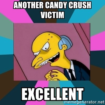 Mr. Burns - ANOTHER CANDY CRUSH VICTIM EXCELLENT