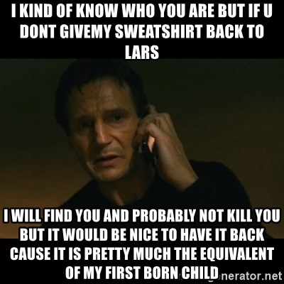 liam neeson taken - I kind of know who you are but if u dont givemy sweatshirt back to lars I will find you and probably not kill you but it would be nice to have it back cause it is pretty much the equivalent of my first born child