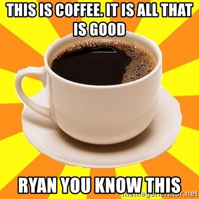 Cup of coffee - This is Coffee. It is all that is good Ryan you know this