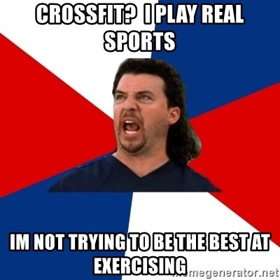 kenny powers - crossfit?  i play real sports im not trying to be the best at exercising