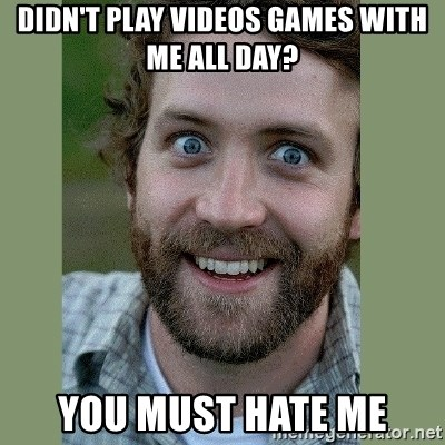 Overly Attached Boyfriend - didn't play videos games with me all day? you must hate me